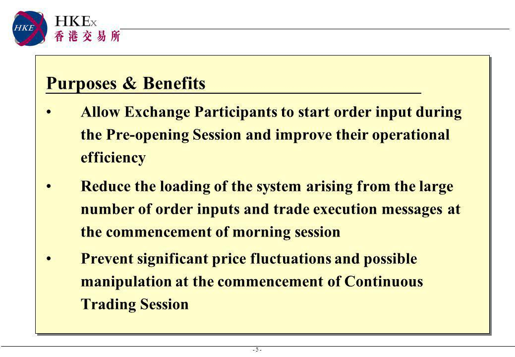 - 5 - Purposes & Benefits Allow Exchange Participants to start order input during the Pre-opening Session and improve their operational efficiency Reduce the loading of the system arising from the large number of order inputs and trade execution messages at the commencement of morning session Prevent significant price fluctuations and possible manipulation at the commencement of Continuous Trading Session