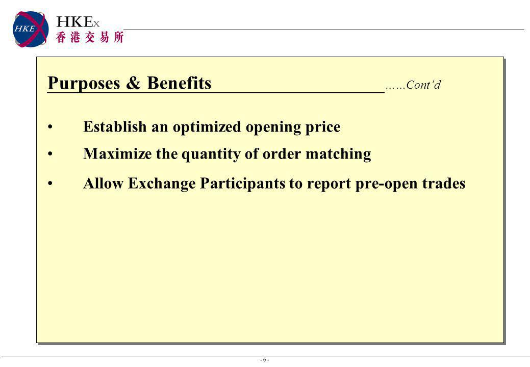 - 6 - Purposes & Benefits ……Contd Establish an optimized opening price Maximize the quantity of order matching Allow Exchange Participants to report p