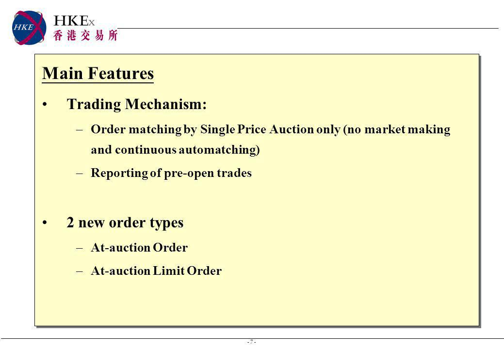 - 7 - Main Features Trading Mechanism: –Order matching by Single Price Auction only (no market making and continuous automatching) –Reporting of pre-open trades 2 new order types –At-auction Order –At-auction Limit Order