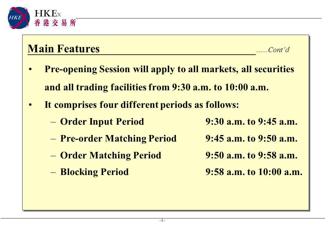 - 8 - Main Features …...Contd Pre-opening Session will apply to all markets, all securities and all trading facilities from 9:30 a.m. to 10:00 a.m. It