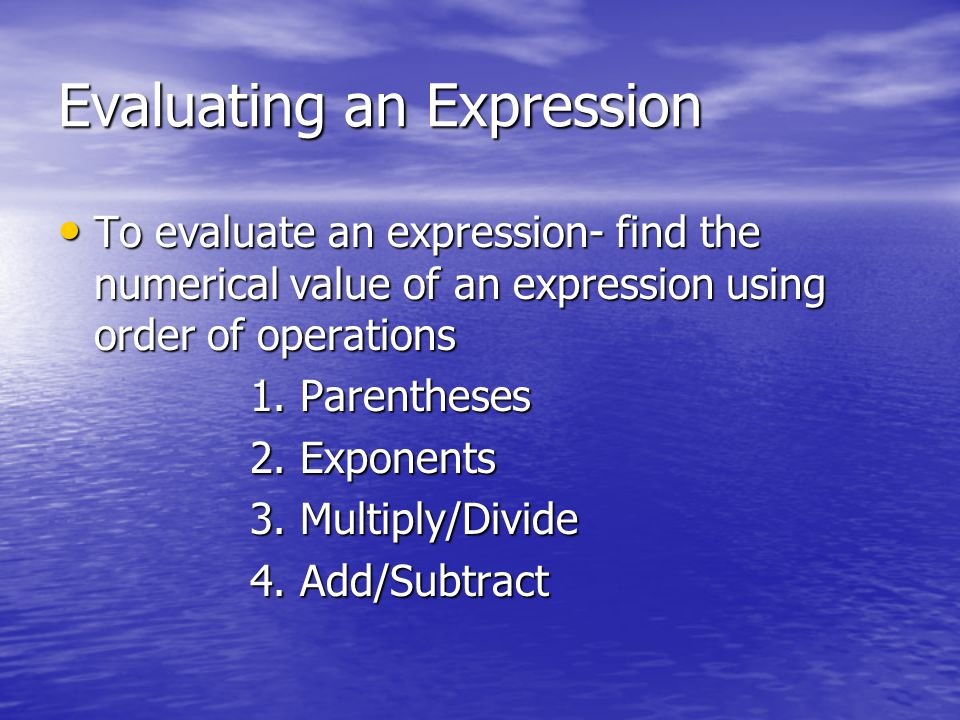 Evaluating an Expression To evaluate an expression- find the numerical value of an expression using order of operations To evaluate an expression- fin