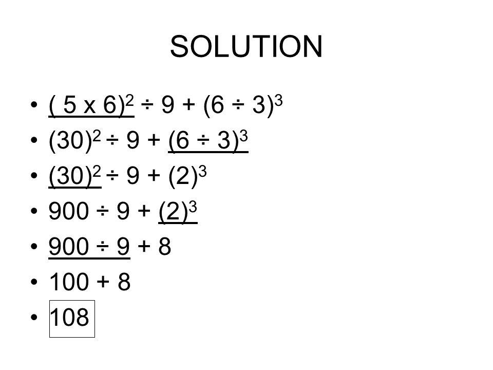 SOLUTION ( 5 x 6) 2 ÷ 9 + (6 ÷ 3) 3 (30) 2 ÷ 9 + (6 ÷ 3) 3 (30) 2 ÷ 9 + (2) 3 900 ÷ 9 + (2) 3 900 ÷ 9 + 8 100 + 8 108