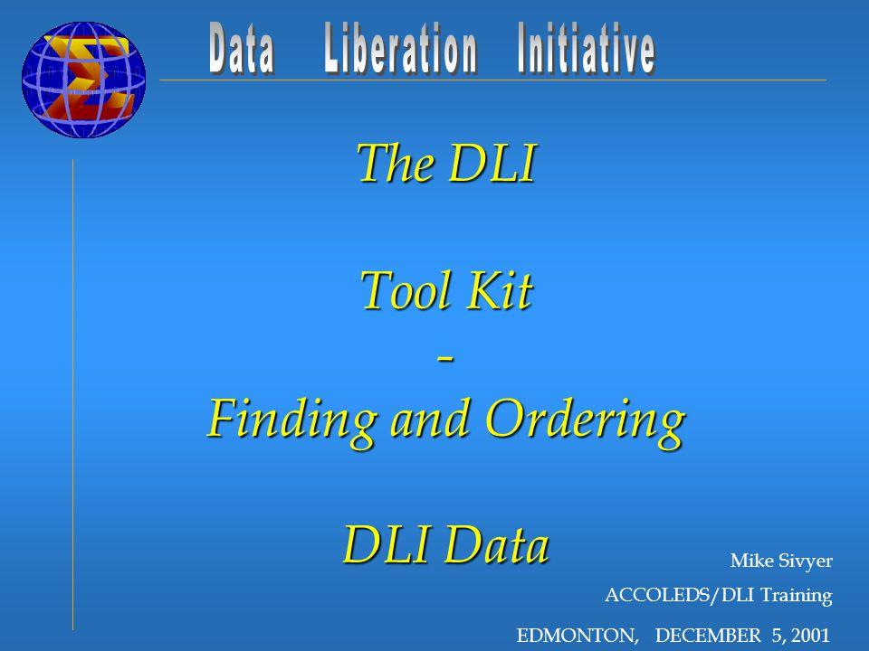 EDMONTON, DECEMBER 5, 2001 The DLI Tool Kit - Finding and Ordering DLI Data Mike Sivyer ACCOLEDS/DLI Training