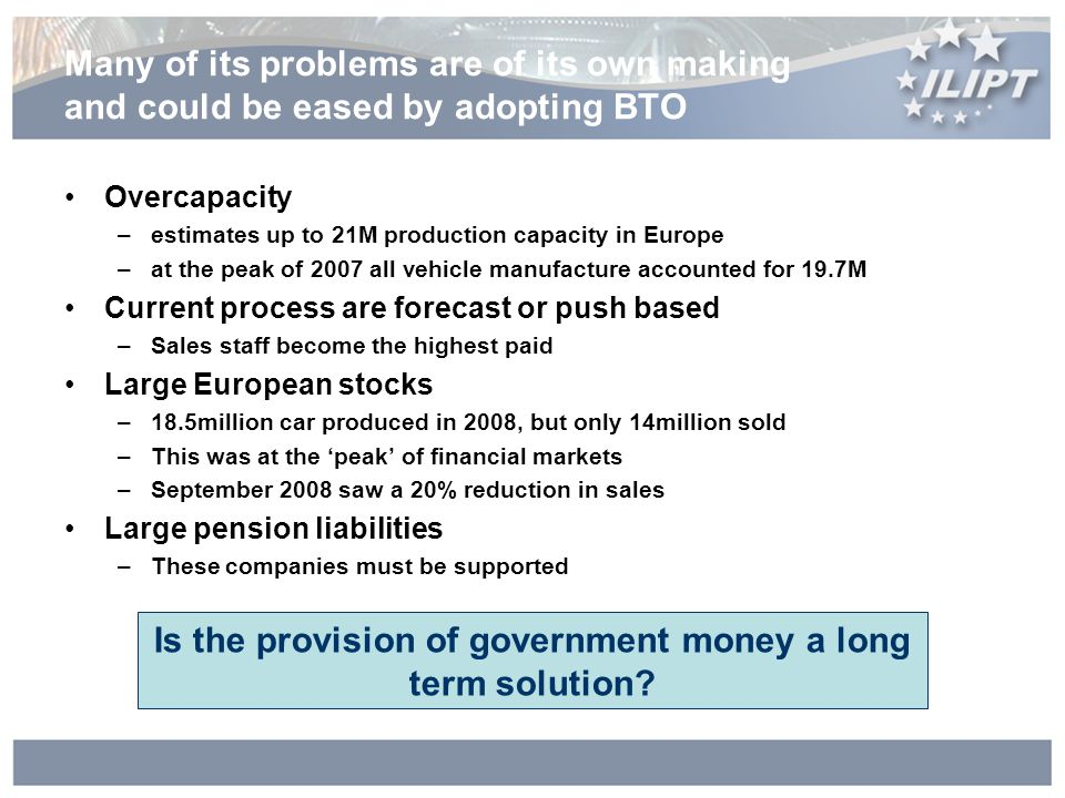 Many of its problems are of its own making and could be eased by adopting BTO Overcapacity –estimates up to 21M production capacity in Europe –at the peak of 2007 all vehicle manufacture accounted for 19.7M Current process are forecast or push based –Sales staff become the highest paid Large European stocks –18.5million car produced in 2008, but only 14million sold –This was at the peak of financial markets –September 2008 saw a 20% reduction in sales Large pension liabilities –These companies must be supported Is the provision of government money a long term solution?