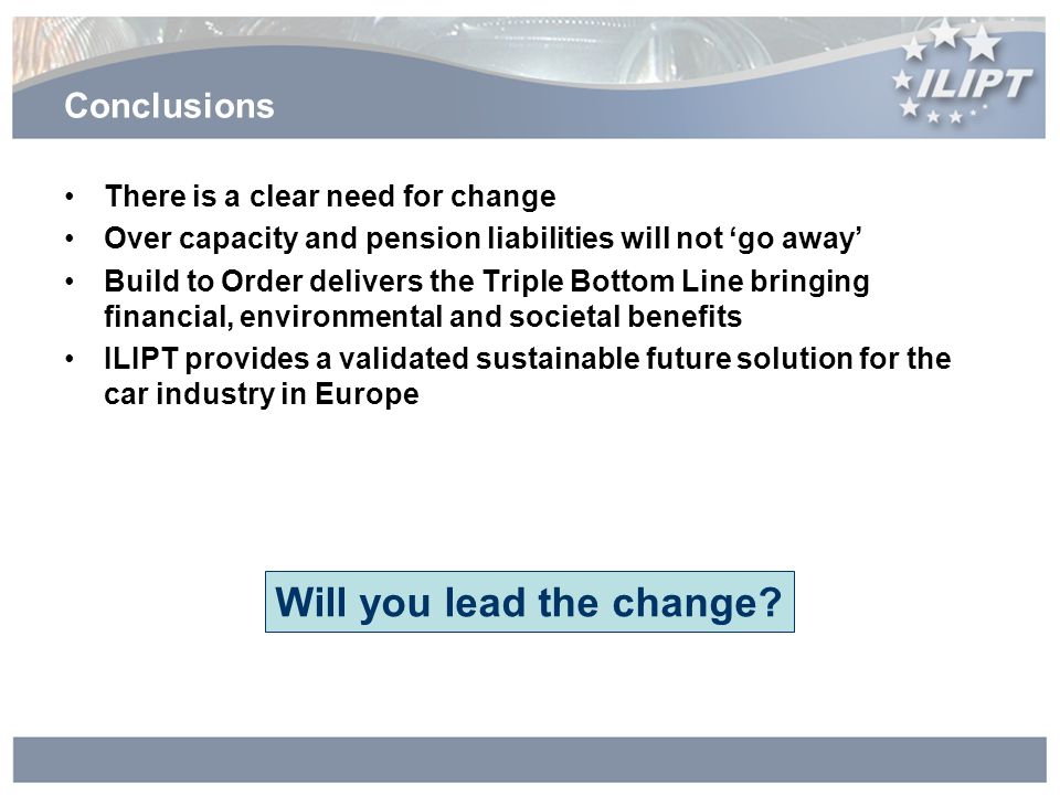 Conclusions There is a clear need for change Over capacity and pension liabilities will not go away Build to Order delivers the Triple Bottom Line bringing financial, environmental and societal benefits ILIPT provides a validated sustainable future solution for the car industry in Europe Will you lead the change?