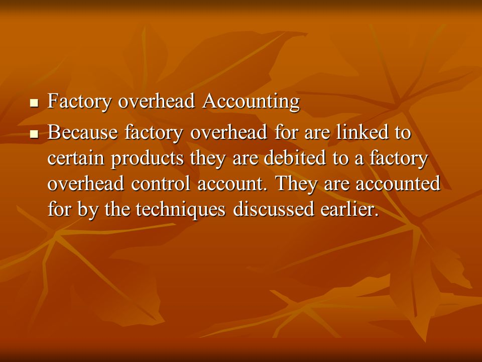 Factory overhead Accounting Factory overhead Accounting Because factory overhead for are linked to certain products they are debited to a factory overhead control account.