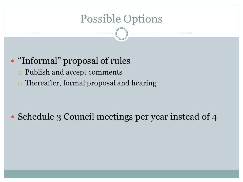 Possible Options Informal proposal of rules Publish and accept comments Thereafter, formal proposal and hearing Schedule 3 Council meetings per year instead of 4