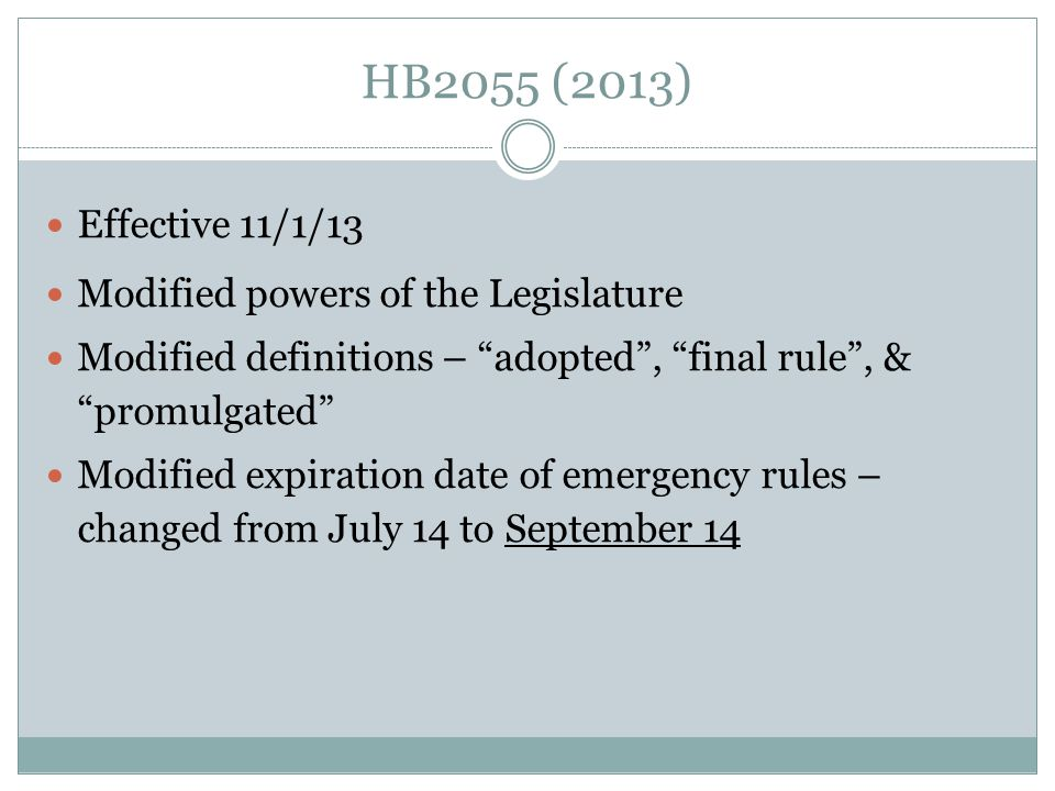 HB2055 (2013) Effective 11/1/13 Modified powers of the Legislature Modified definitions – adopted, final rule, & promulgated Modified expiration date of emergency rules – changed from July 14 to September 14