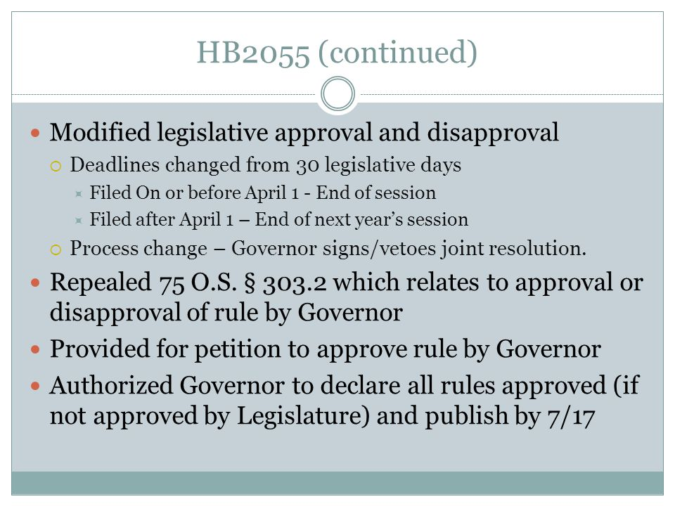 HB2055 (continued) Modified legislative approval and disapproval Deadlines changed from 30 legislative days Filed On or before April 1 - End of session Filed after April 1 – End of next years session Process change – Governor signs/vetoes joint resolution.