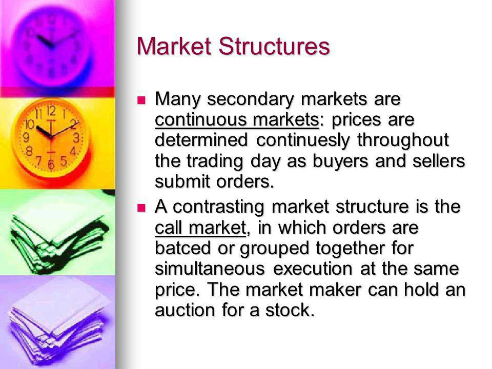 Market Structures Many secondary markets are continuous markets: prices are determined continuesly throughout the trading day as buyers and sellers su