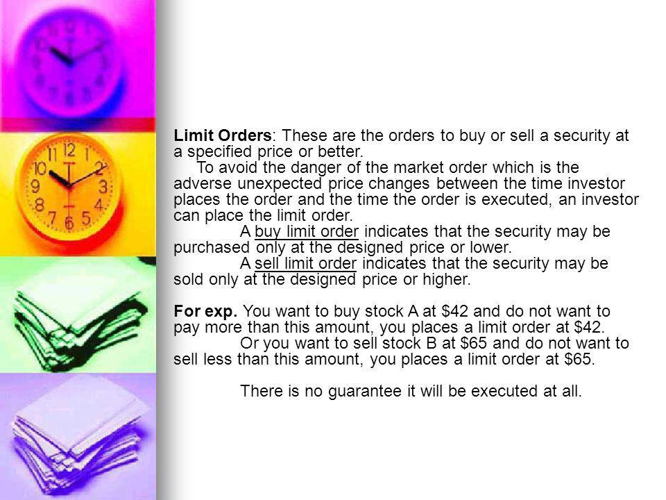 Limit Orders: These are the orders to buy or sell a security at a specified price or better. To avoid the danger of the market order which is the adve