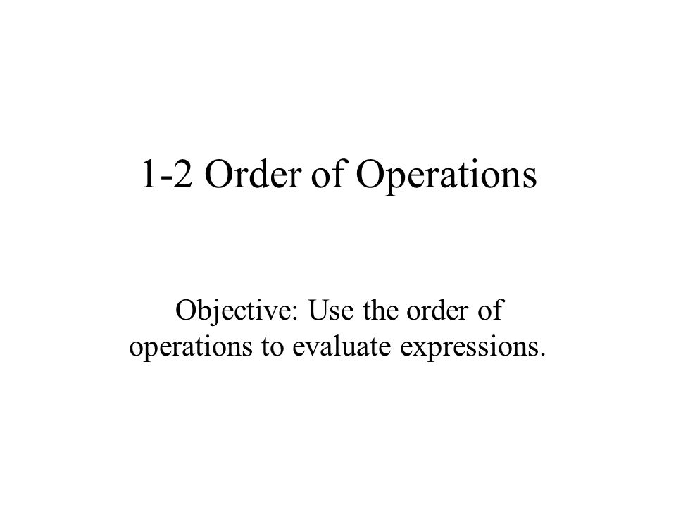 1-2 Order of Operations Objective: Use the order of operations to evaluate expressions.