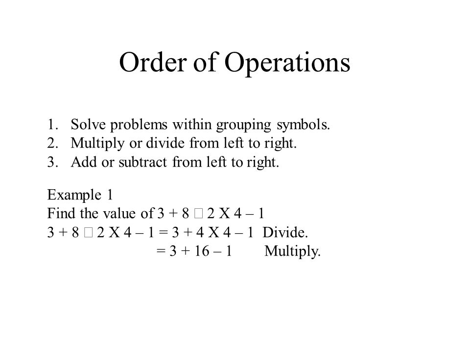 Order of Operations 1.Solve problems within grouping symbols. 2.Multiply or divide from left to right. 3.Add or subtract from left to right. Example 1