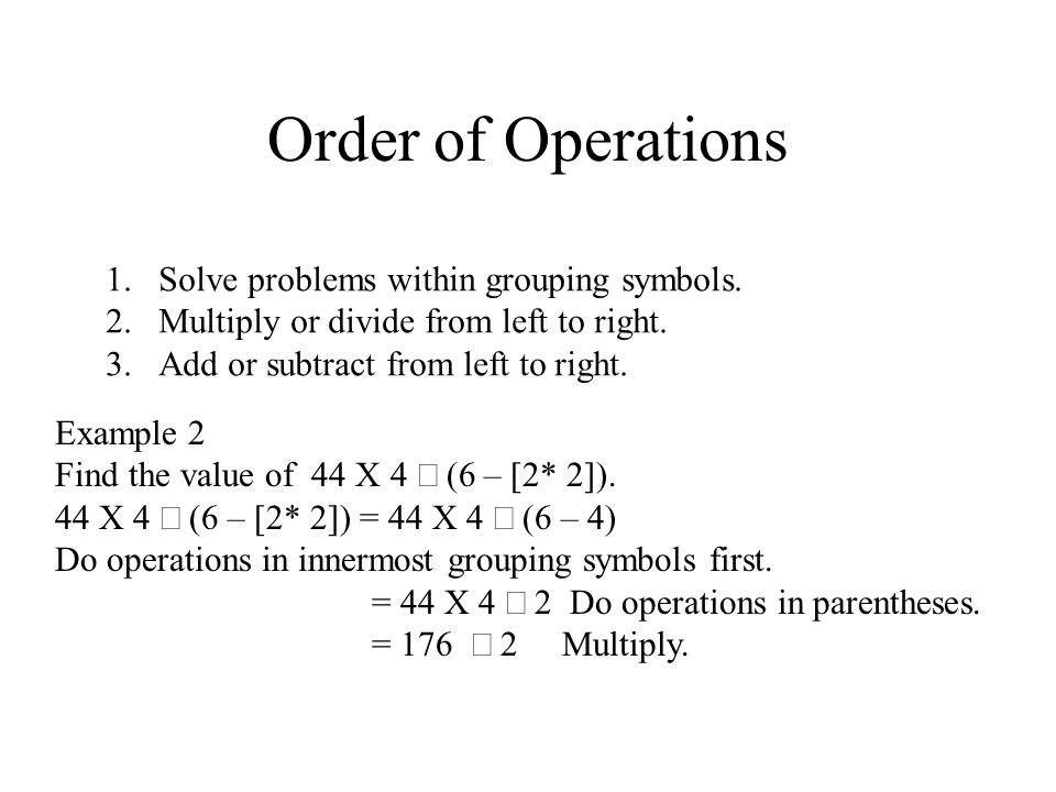 Order of Operations 1.Solve problems within grouping symbols. 2.Multiply or divide from left to right. 3.Add or subtract from left to right. Example 2