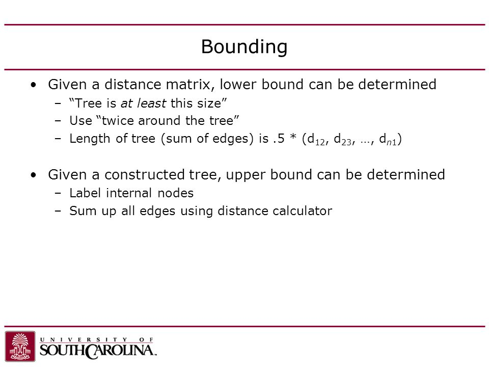 Bounding Given a distance matrix, lower bound can be determined –Tree is at least this size –Use twice around the tree –Length of tree (sum of edges) is.5 * (d 12, d 23, …, d n1 ) Given a constructed tree, upper bound can be determined –Label internal nodes –Sum up all edges using distance calculator