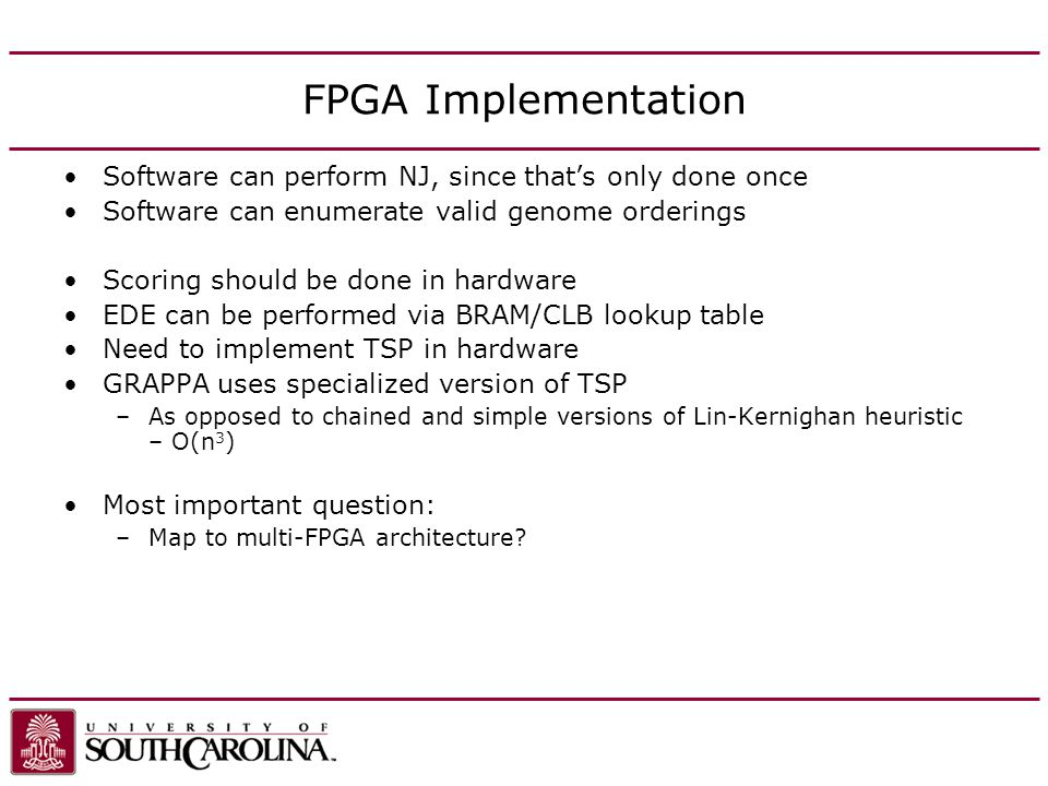 FPGA Implementation Software can perform NJ, since thats only done once Software can enumerate valid genome orderings Scoring should be done in hardware EDE can be performed via BRAM/CLB lookup table Need to implement TSP in hardware GRAPPA uses specialized version of TSP –As opposed to chained and simple versions of Lin-Kernighan heuristic – O(n 3 ) Most important question: –Map to multi-FPGA architecture