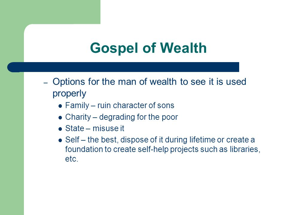 Gospel of Wealth – Options for the man of wealth to see it is used properly Family – ruin character of sons Charity – degrading for the poor State – misuse it Self – the best, dispose of it during lifetime or create a foundation to create self-help projects such as libraries, etc.