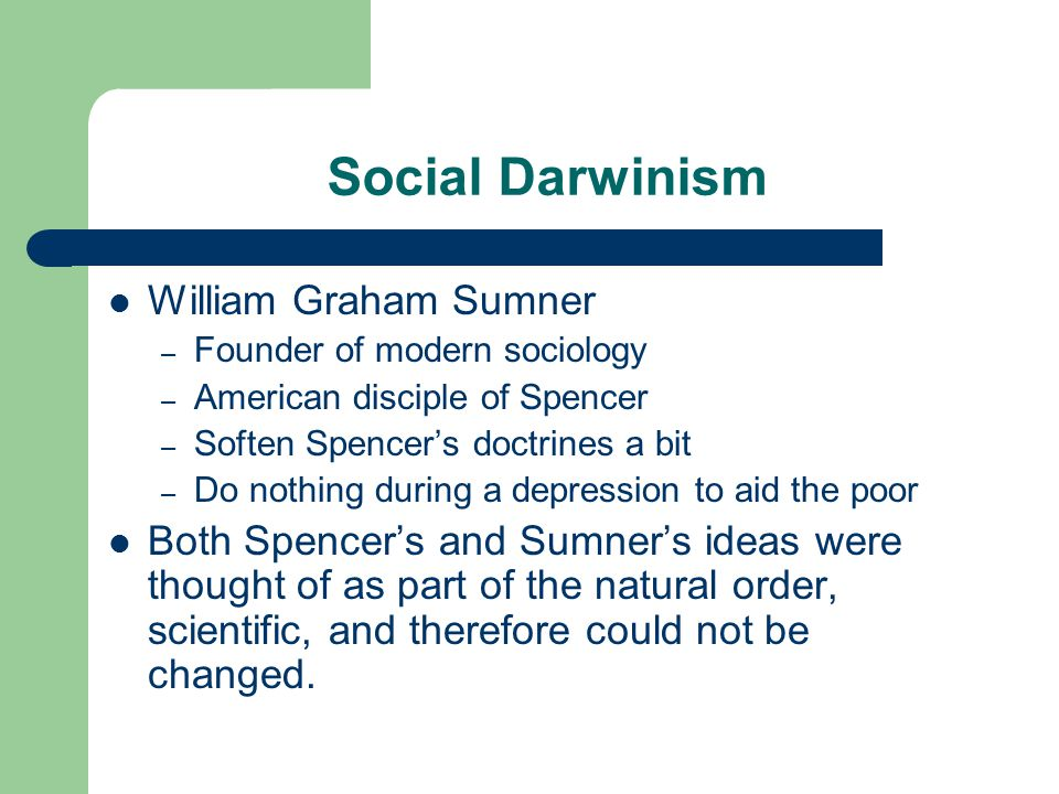Social Darwinism William Graham Sumner – Founder of modern sociology – American disciple of Spencer – Soften Spencers doctrines a bit – Do nothing during a depression to aid the poor Both Spencers and Sumners ideas were thought of as part of the natural order, scientific, and therefore could not be changed.