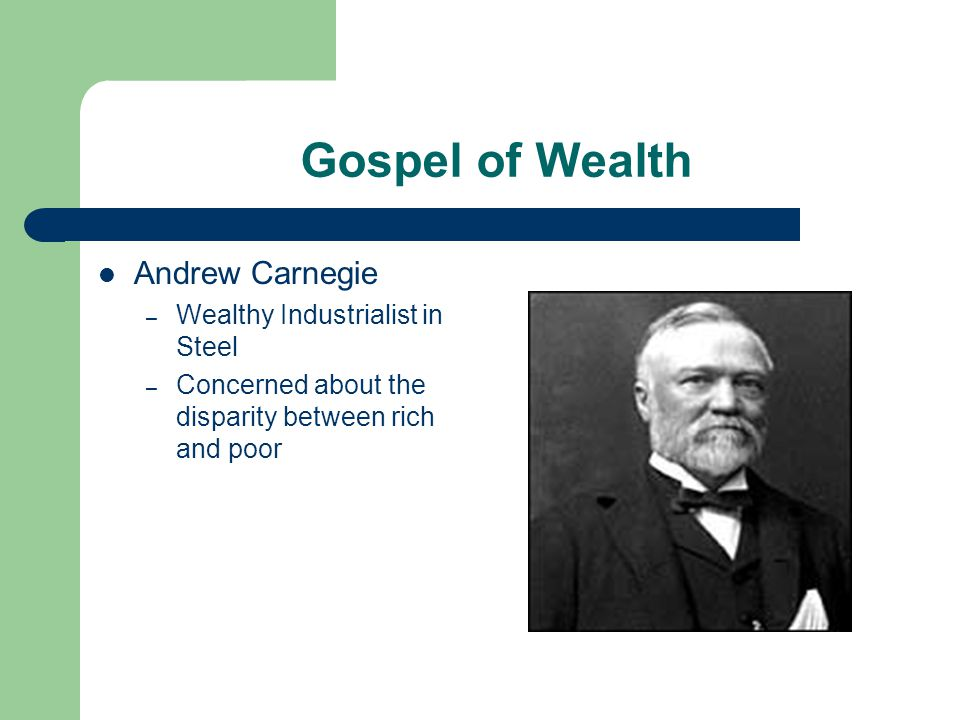 Gospel of Wealth Andrew Carnegie – Wealthy Industrialist in Steel – Concerned about the disparity between rich and poor