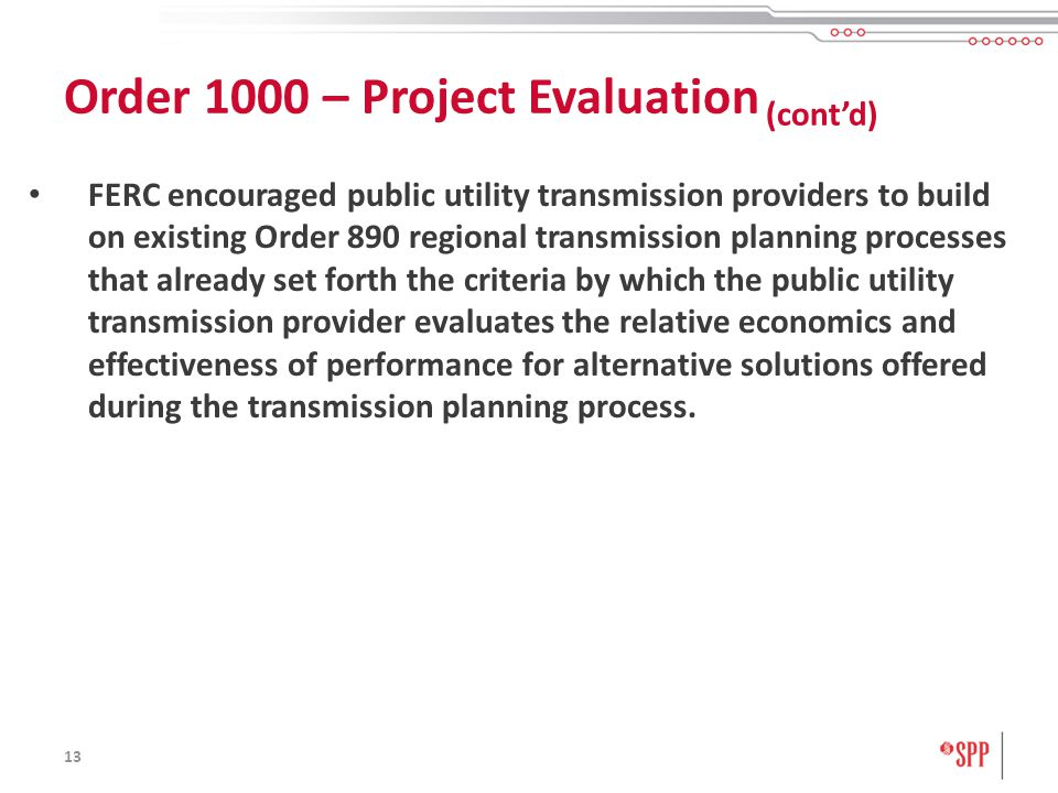 13 FERC encouraged public utility transmission providers to build on existing Order 890 regional transmission planning processes that already set forth the criteria by which the public utility transmission provider evaluates the relative economics and effectiveness of performance for alternative solutions offered during the transmission planning process.
