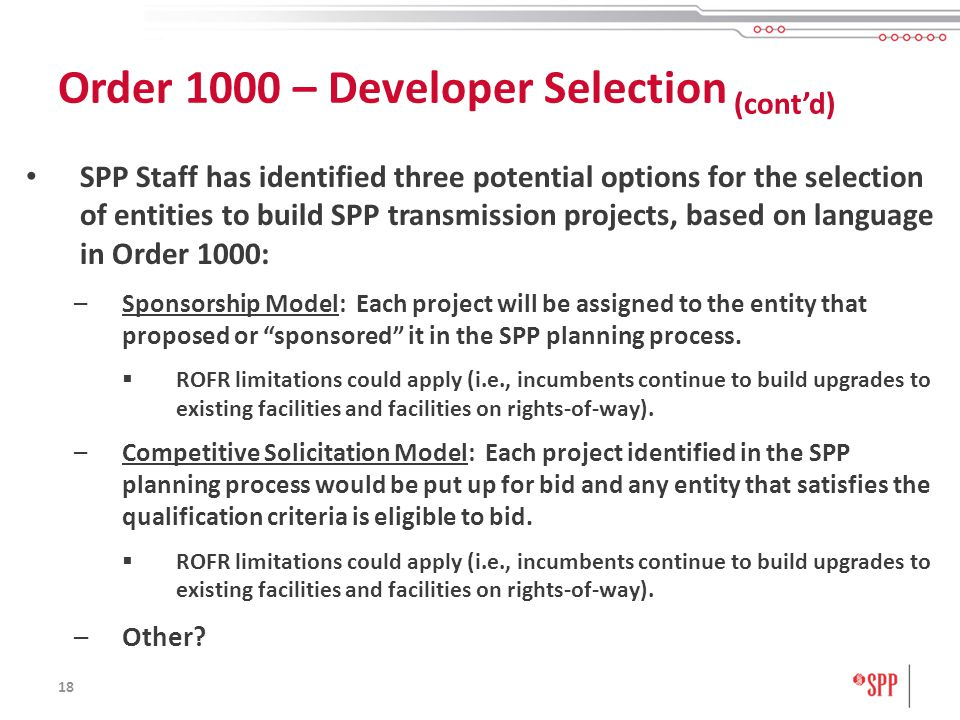 18 SPP Staff has identified three potential options for the selection of entities to build SPP transmission projects, based on language in Order 1000: –Sponsorship Model: Each project will be assigned to the entity that proposed or sponsored it in the SPP planning process.