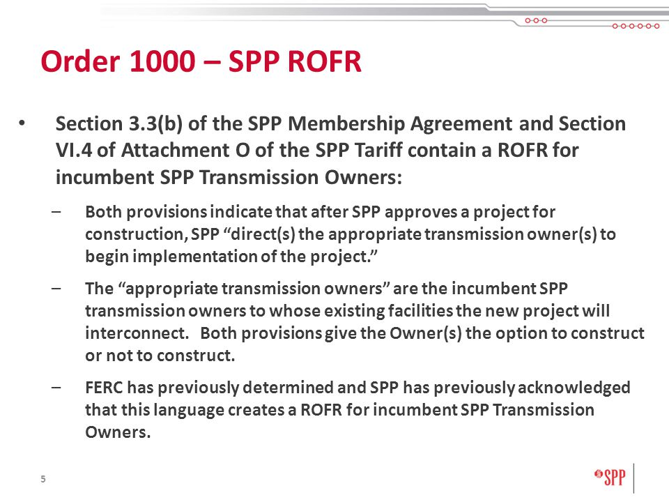 5 Section 3.3(b) of the SPP Membership Agreement and Section VI.4 of Attachment O of the SPP Tariff contain a ROFR for incumbent SPP Transmission Owners: –Both provisions indicate that after SPP approves a project for construction, SPP direct(s) the appropriate transmission owner(s) to begin implementation of the project.