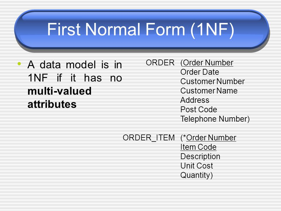 First Normal Form (1NF) A data model is in 1NF if it has no multi-valued attributes ORDER ORDER_ITEM (Order Number Order Date Customer Number Customer