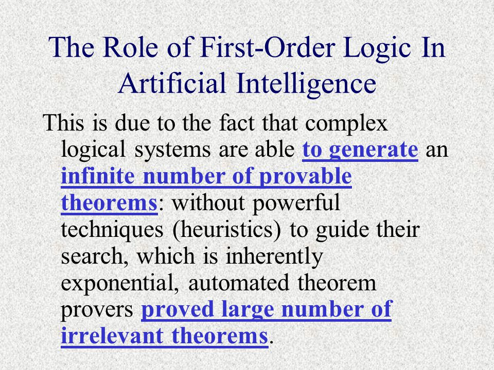 The Role of First-Order Logic In Artificial Intelligence This is due to the fact that complex logical systems are able to generate an infinite number of provable theorems: without powerful techniques (heuristics) to guide their search, which is inherently exponential, automated theorem provers proved large number of irrelevant theorems.