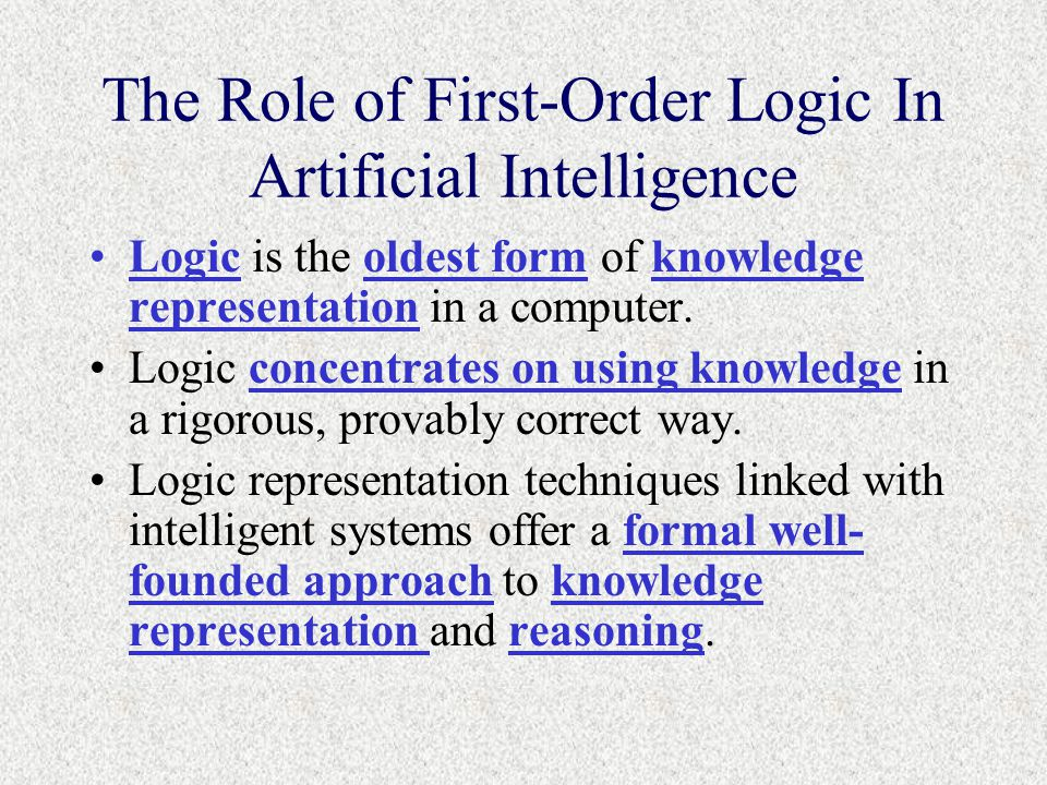 The Role of First-Order Logic In Artificial Intelligence Logic is the oldest form of knowledge representation in a computer.