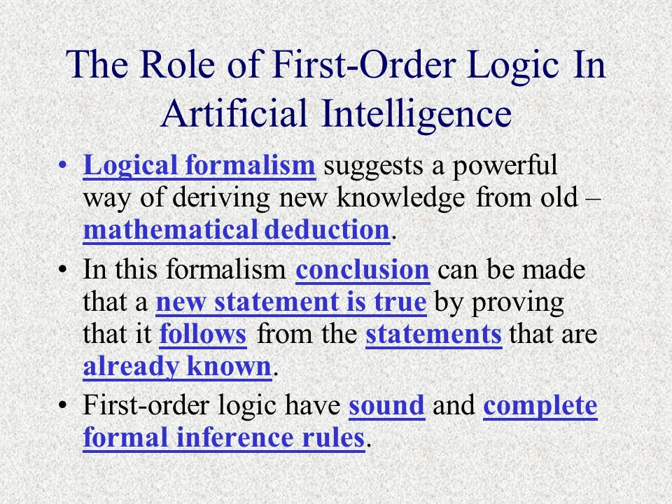The Role of First-Order Logic In Artificial Intelligence Logical formalism suggests a powerful way of deriving new knowledge from old – mathematical deduction.