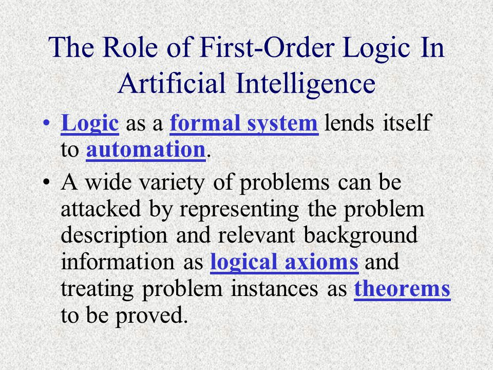 The Role of First-Order Logic In Artificial Intelligence Logic as a formal system lends itself to automation.