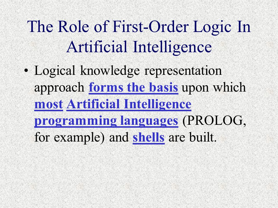The Role of First-Order Logic In Artificial Intelligence Logical knowledge representation approach forms the basis upon which most Artificial Intelligence programming languages (PROLOG, for example) and shells are built.