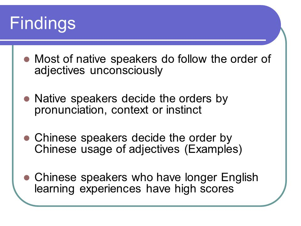 Findings Most of native speakers do follow the order of adjectives unconsciously Native speakers decide the orders by pronunciation, context or instinct Chinese speakers decide the order by Chinese usage of adjectives (Examples) Chinese speakers who have longer English learning experiences have high scores