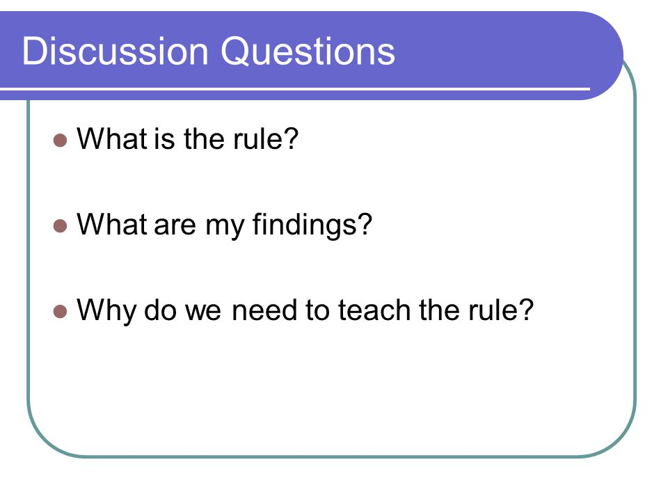 Discussion Questions What is the rule What are my findings Why do we need to teach the rule