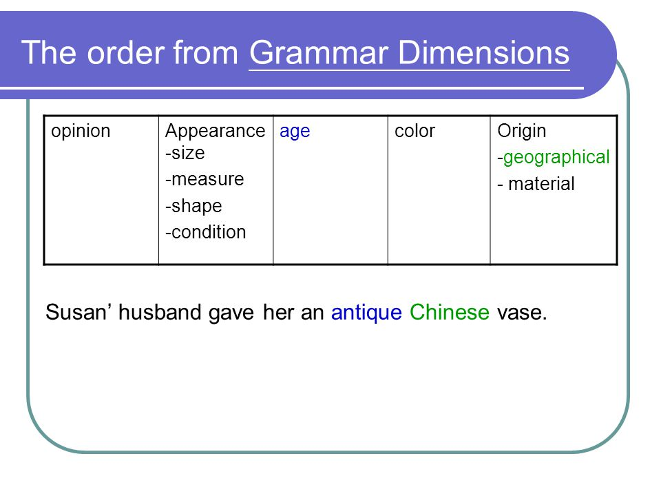 The order from Grammar Dimensions opinionAppearance -size -measure -shape -condition agecolorOrigin -geographical - material Susan husband gave her an antique Chinese vase.