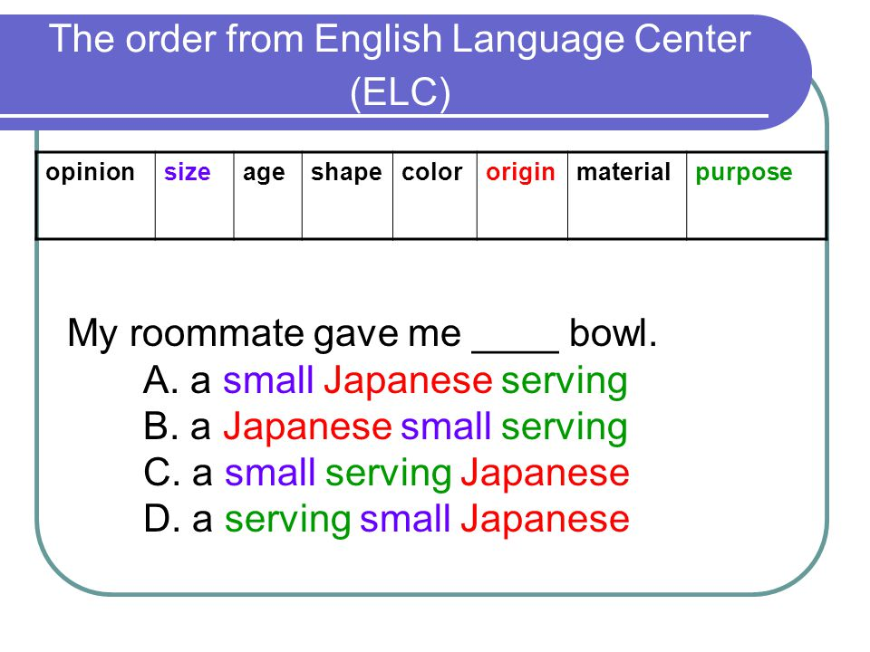 The order from English Language Center (ELC) opinionsizeageshapecolororiginmaterialpurpose My roommate gave me ____ bowl.