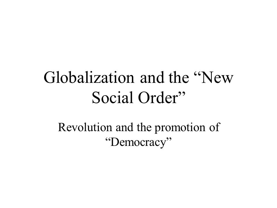 Globalization and the New Social Order Revolution and the promotion of Democracy