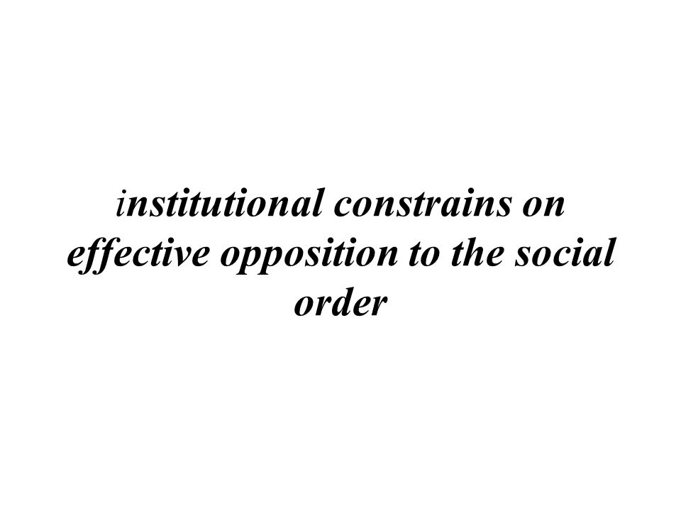 institutional constrains on effective opposition to the social order