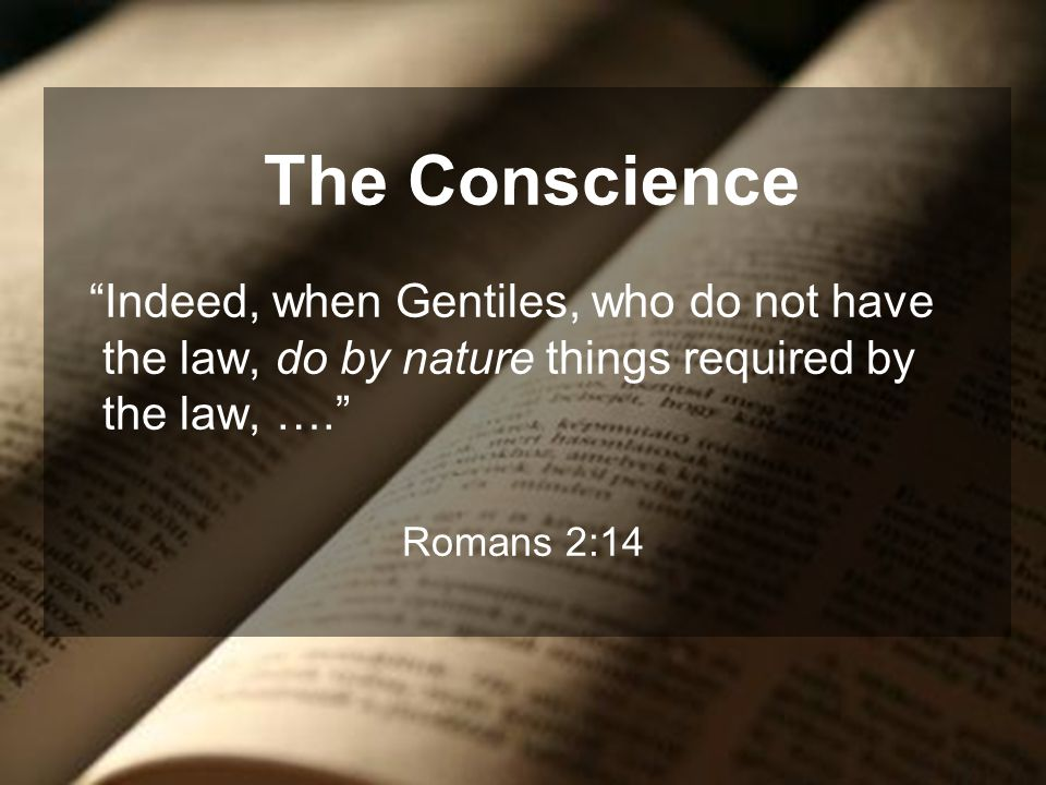 The Conscience Indeed, when Gentiles, who do not have the law, do by nature things required by the law, ….