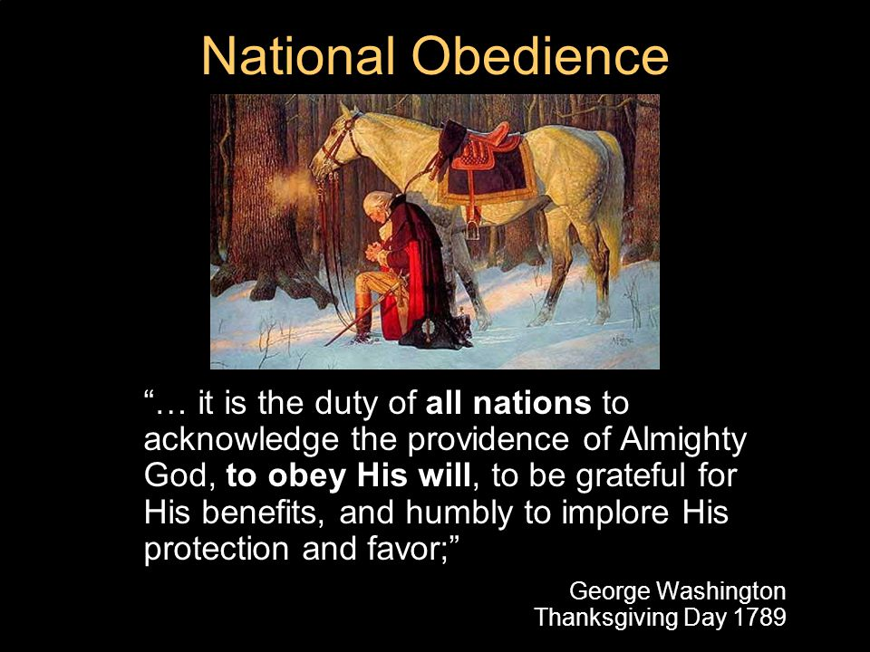 National Obedience … it is the duty of all nations to acknowledge the providence of Almighty God, to obey His will, to be grateful for His benefits, and humbly to implore His protection and favor; George Washington Thanksgiving Day 1789
