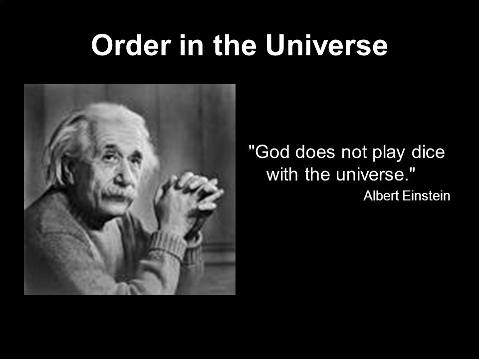 God does not play dice with the universe. Albert Einstein Order in the Universe
