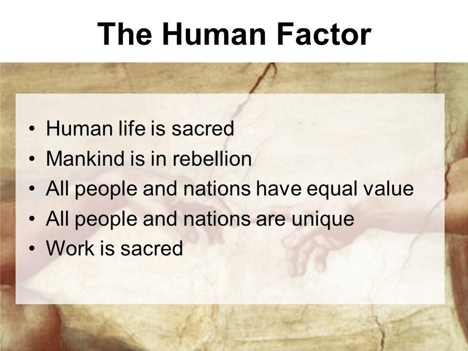 The Human Factor Human life is sacred Mankind is in rebellion All people and nations have equal value All people and nations are unique Work is sacred