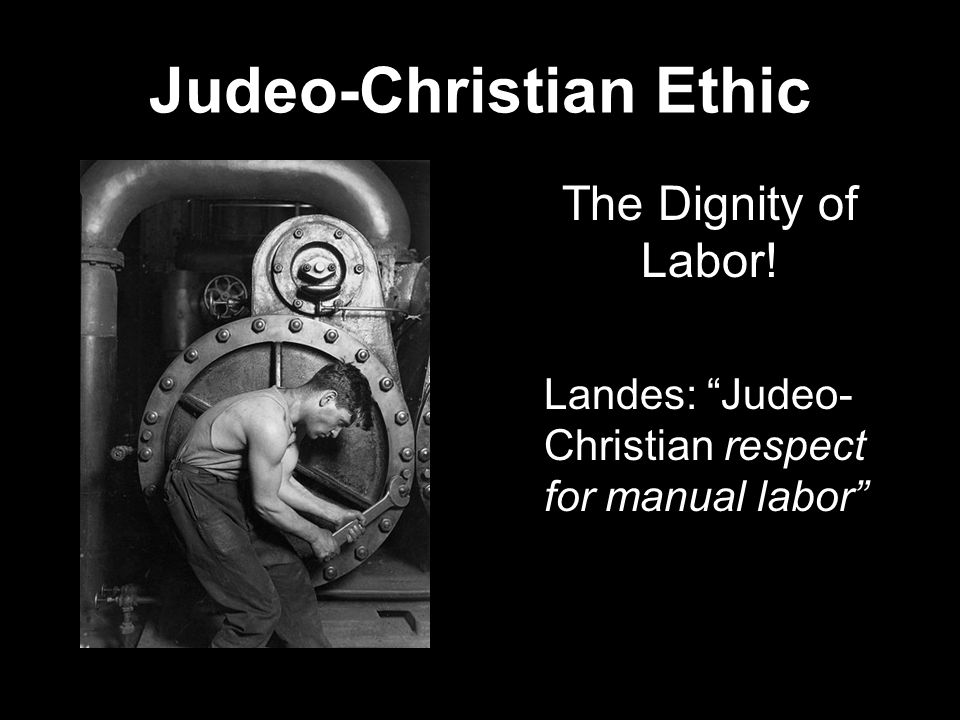 The Dignity of Labor! Landes: Judeo- Christian respect for manual labor