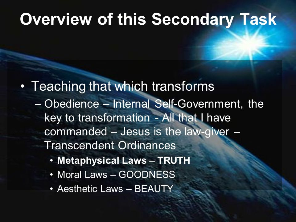 Overview of this Secondary Task Teaching that which transforms –Obedience – Internal Self-Government, the key to transformation - All that I have commanded – Jesus is the law-giver – Transcendent Ordinances Metaphysical Laws – TRUTH Moral Laws – GOODNESS Aesthetic Laws – BEAUTY
