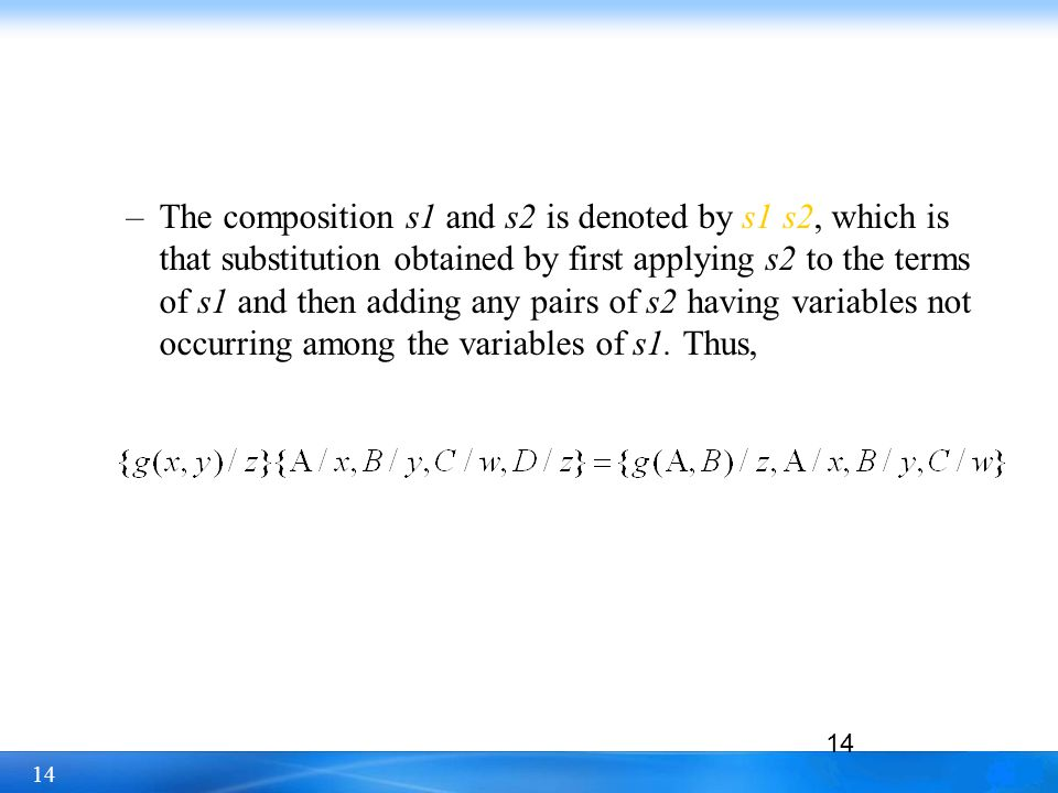 14 –The composition s1 and s2 is denoted by s1 s2, which is that substitution obtained by first applying s2 to the terms of s1 and then adding any pai
