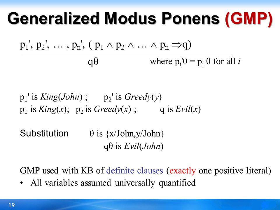 19 Generalized Modus Ponens (GMP) p 1 ', p 2 ', …, p n ', ( p 1 p 2 … p n q) qθ p 1 ' is King(John) ; p 2 ' is Greedy(y) p 1 is King(x); p 2 is Greedy