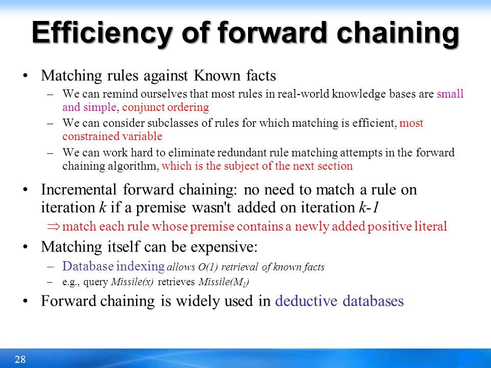 28 Efficiency of forward chaining Matching rules against Known facts –We can remind ourselves that most rules in real-world knowledge bases are small