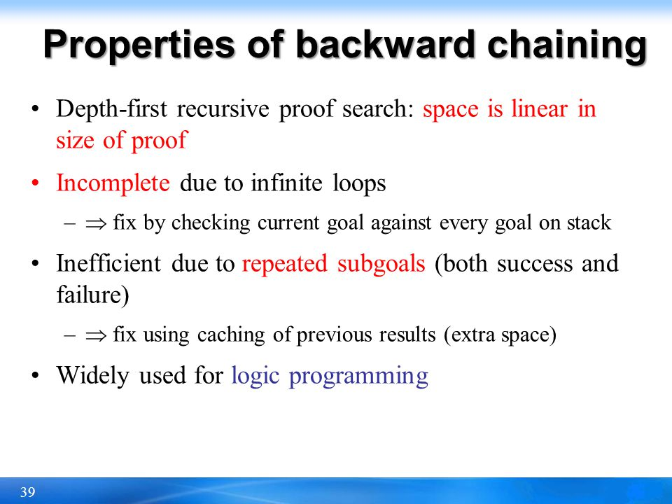 39 Properties of backward chaining Depth-first recursive proof search: space is linear in size of proof Incomplete due to infinite loops – fix by chec
