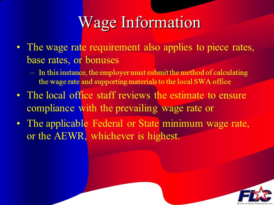 Wage Information and Requirements The wage rate for each activity may be no less than the highest of the following : –The prevailing wage rate –The Federal or the State minimum wage rate –The Adverse Effect Wage Rate (AEWR)