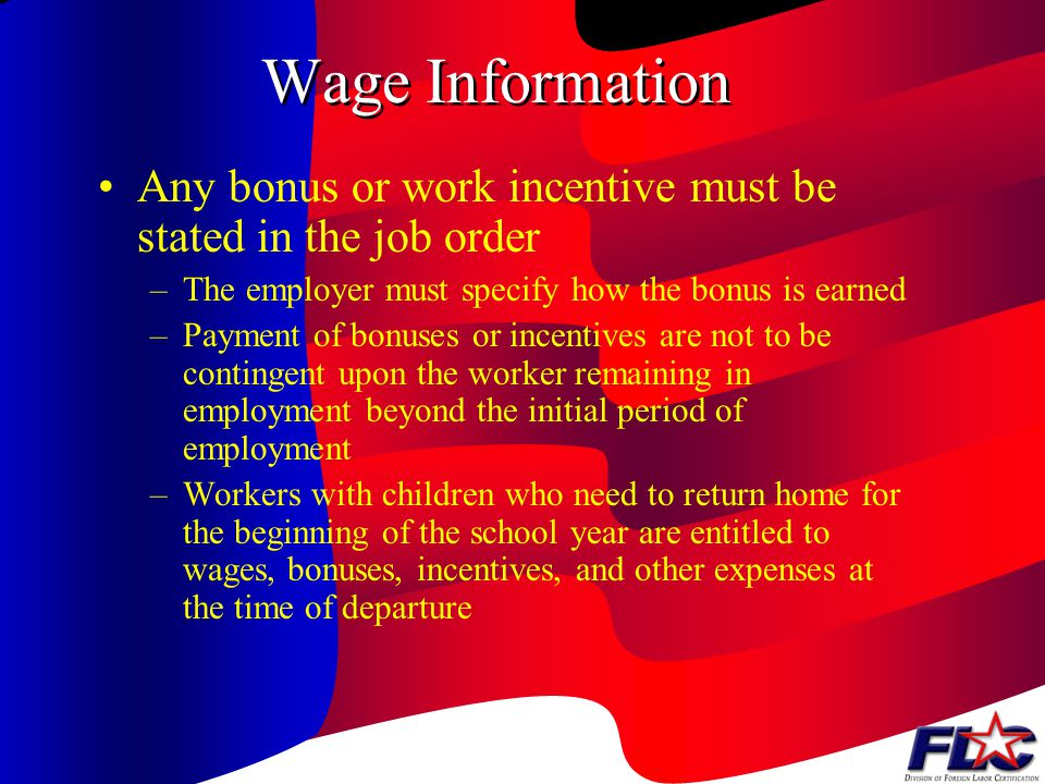 Wage Information The wage rate requirement also applies to piece rates, base rates, or bonuses –In this instance, the employer must submit the method of calculating the wage rate and supporting materials to the local SWA office The local office staff reviews the estimate to ensure compliance with the prevailing wage rate or The applicable Federal or State minimum wage rate, or the AEWR, whichever is highest.